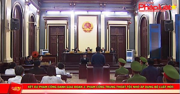 Xét xử Phạm Công Danh giai đoạn 2: Phạm Công Trung thoát tội nhờ áp dụng Bộ luật mới