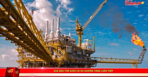 Giá dầu Thế giới có xu hướng tăng liên tiếp