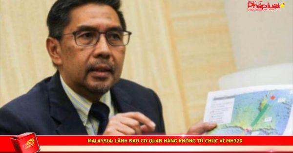 Malaysia: Lãnh đạo cơ quan hàng không từ chức vì MH370
