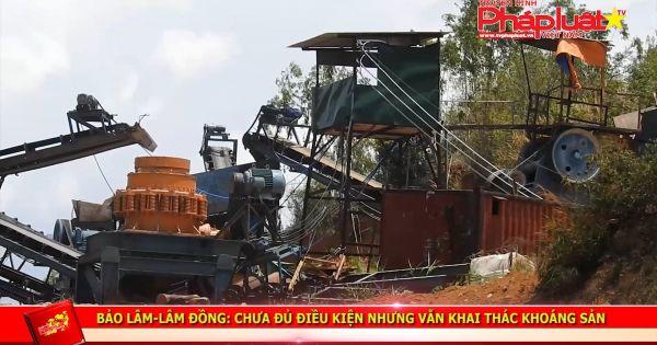 Bảo Lâm (Lâm Đồng): Chưa đủ điều kiện nhưng vẫn khai thác khoáng sản.
