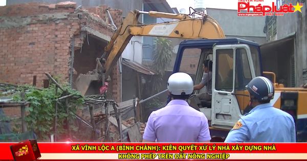 Xã Vĩnh Lộc A (Bình Chánh): Kiên quyết xử lý nhà xây dựng nhà không phép trên đất nông nghiệp