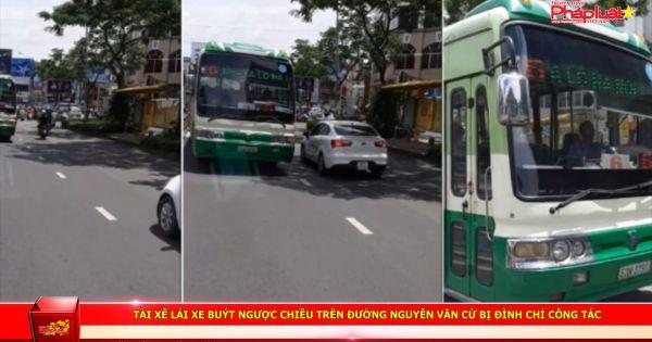 Tài xế lái xe buýt ngược chiều trên đường Nguyễn Văn Cừ bị đình chỉ công tác