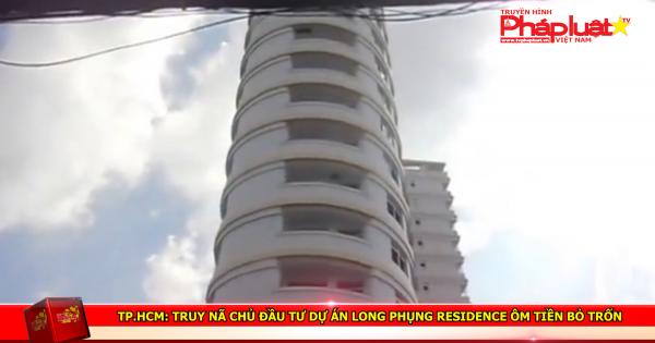 TP HCM: Truy nã chủ đầu tư dự án Long Phụng Residence ôm tiền bỏ trốn