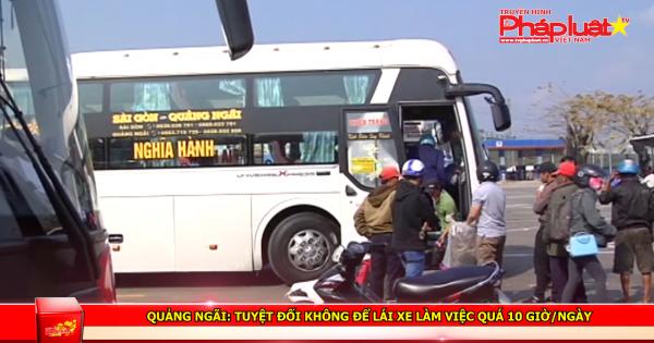 Quảng Ngãi: Tuyệt đối không để lái xe làm việc quá 10 giờ/ngày