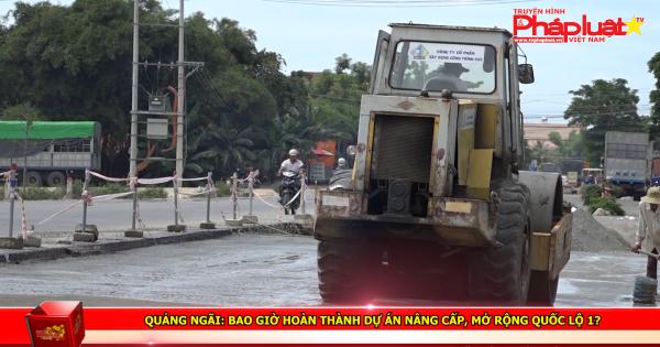 Quảng Ngãi: Bao giờ hoàn thành dự án nâng cấp, mở rộng quốc lộ 1?