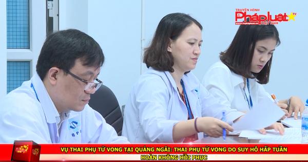 Vụ thai phụ tử vong tại Quảng Ngãi: Thai phụ tử vong do suy hô hấp tuần hoàn không hồi phục