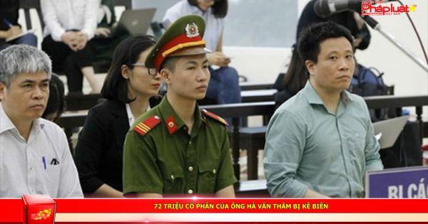 72 triệu cổ phần của ông Hà Văn Thắm bị kê biên