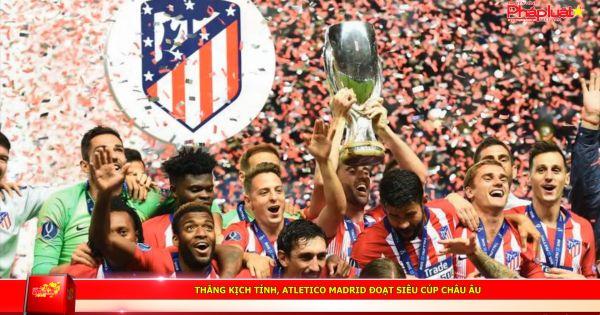 Thắng kịch tính, Atletico Madrid đoạt Siêu cúp châu Âu