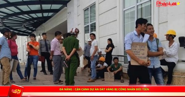 Đà Nẵng : Cận cảnh dự án dát vàng bị công nhân đòi tiền
