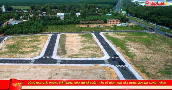 Đồng Nai: Giải phóng mặt bằng toàn bộ xã Suối Trầu để dành đất xây dựng sân bay Long Thành
