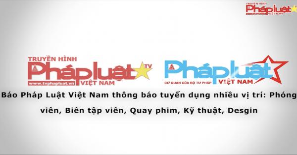 Báo Pháp Luật Việt Nam thông báo tuyển dụng nhiều vị trí: Phóng viên, Biên tập viên, Quay phim, Kỹ thuật, Desgin