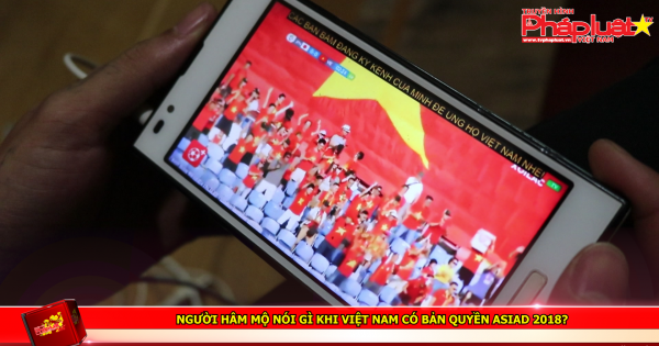 Người hâm mộ nói gì khi Việt Nam có bản quyền ASIAD 2018?