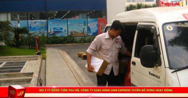 Nợ 5 tỷ đồng tiền thu hộ, công ty giao hàng GNN Express tuyên bố dừng hoạt động