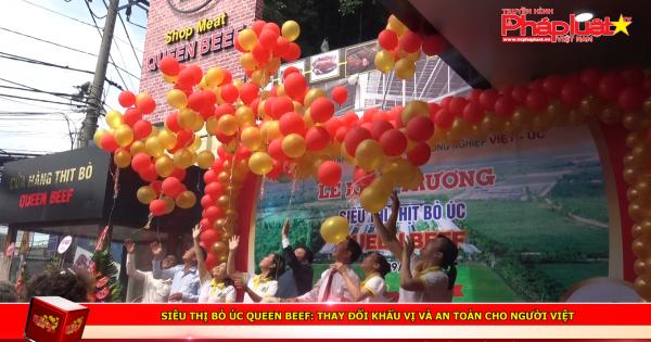 Siêu thị bò Úc Queen Beef: Thay đổi khẩu vị và an toàn cho người Việt