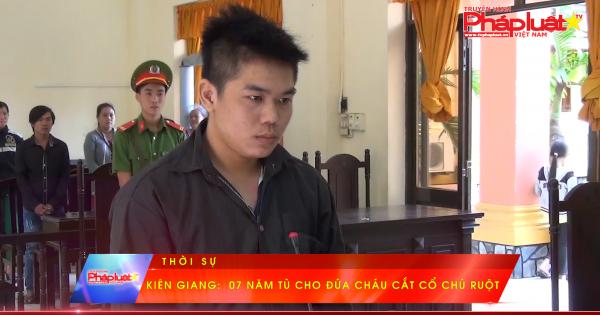 Kiên Giang: 07 năm tù cho đứa cháu cắt cổ chú ruột