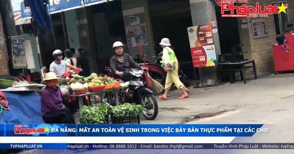 Đà Nẵng: Mất an toàn vệ sinh trong việc bày bán thực phẩm ở các chợ.