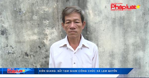 Kiên Giang: Bắt tạm giam công chức xã lạm quyền