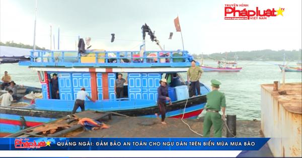 Quảng Ngãi: Đảm bảo an toàn cho ngư dân trên biển mùa mưa bão