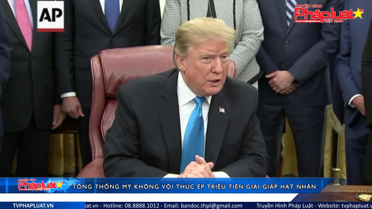 Tổng thống Mỹ không vội thúc ép Triều Tiên giải giáp hạt nhân