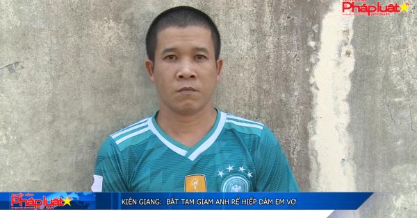 Kiên Giang: Bắt tạm giam anh rể hiếp dâm em vợ