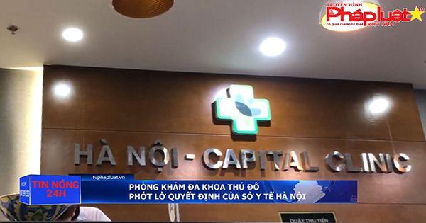 Phòng khám đa khoa Thủ Đô phớt lờ quyết định của sở y tế Hà Nội