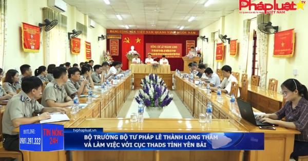 Bộ trưởng bộ Tư pháp Lê Thành Long thăm và làm việc với Cục THADS tỉnh Yên Bái