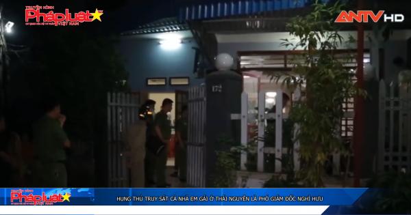Hung thủ truy sát cả nhà em gái ở Thái Nguyên là phó giám đốc nghỉ hưu