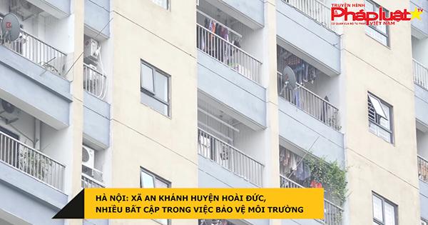 Hà Nội: Xã An Khánh huyện Hoài Đức, nhiều bất cập trong việc bảo vệ môi trường