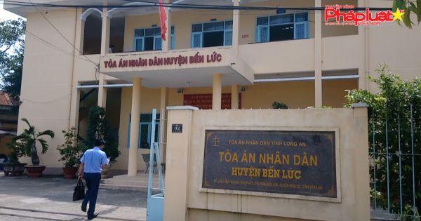 Tòa án huyện Bến Lức - Long An: 10 năm mới đưa được vụ án ra xét xử?