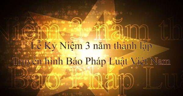 Lễ Kỷ Niệm 3 năm Truyền Hình Báo Pháp Luật Việt Nam và 1 năm Sao Pháp Luật Việt Nam: Tự hào 1 chặng đường- Hạnh phúc triệu niềm tin