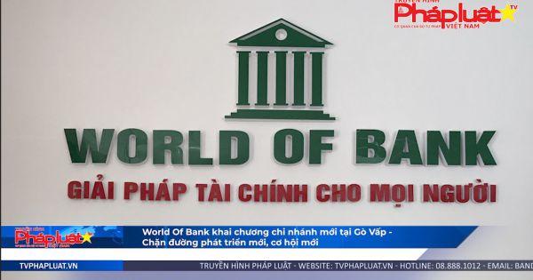 World Of Bank khai chương chi nhánh mới tại Gò Vấp - chặng đường phát triển mới, cơ hội mới