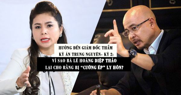 Hướng đến giám đốc thẩm kỳ án Trung Nguyên- Kỳ 2: Vì sao bà Lê Hoàng Diệp Thảo lại cho rằng bị ''cưỡng ép'' ly hôn?
