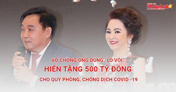 """Vợ chồng ông Dũng """"lò vôi"""" hiến tặng 500 tỷ đồng cho Quỹ phòng, chống dịch COVID -19"""