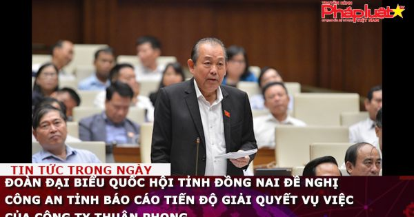 Đoàn Đại biểu Quốc hội tỉnh Đồng Nai đề nghị Công an tỉnh báo cáo tiến độ giải quyết vụ việc của Công ty Thuận Phong