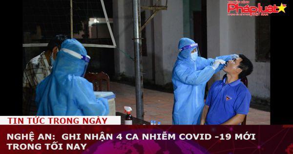 Nghệ An: Ghi nhận 4 ca nhiễm Covid -19 mới trong tối nay