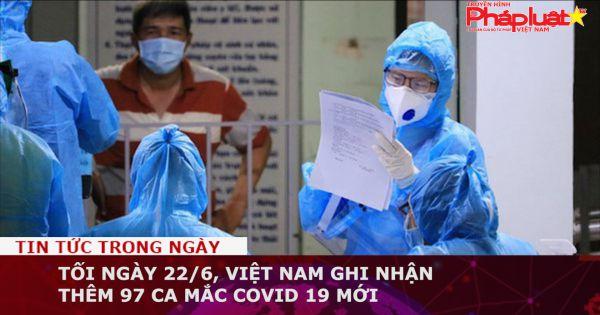 Tối ngày 22/6, Việt Nam ghi nhận thêm 97 ca mắc Covid 19 mới