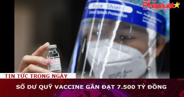 Số dư Quỹ vaccine gần đạt 7.500 tỷ đồng