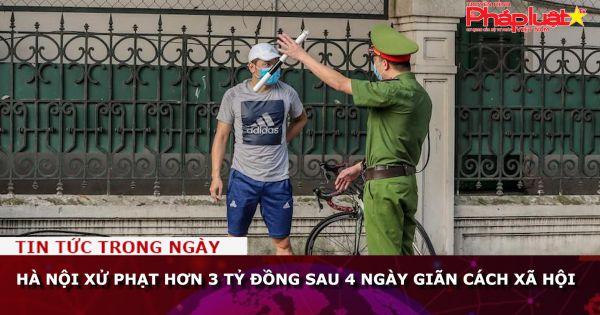 Hà Nội xử phạt hơn 3 tỷ đồng sau 4 ngày giãn cách xã hội