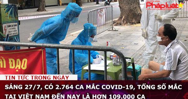 Sáng 27/7, có 2.764 ca mắc COVID-19, tổng số mắc tại Việt Nam đến nay là hơn 109.000 ca