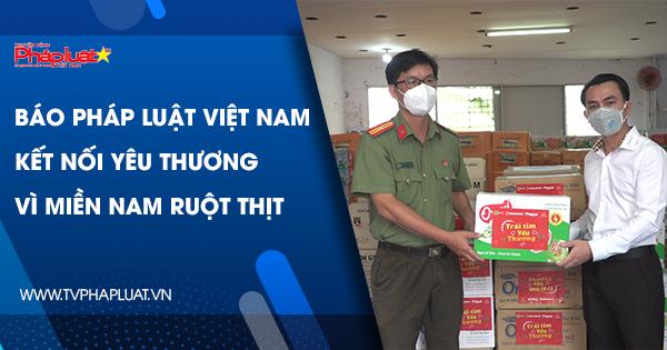 Báo Pháp luật Việt Nam kết nối yêu thương vì miền Nam ruột thịt
