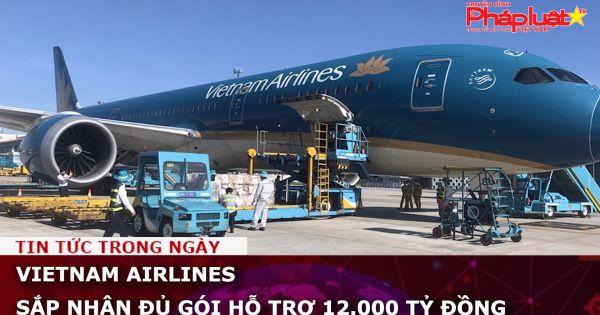 Vietnam Airlines sắp nhận đủ gói hỗ trợ 12.000 tỷ đồng