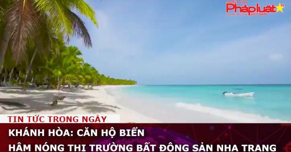 Khánh Hòa: Căn hộ biển hâm nóng thị trường bất động sản Nha Trang