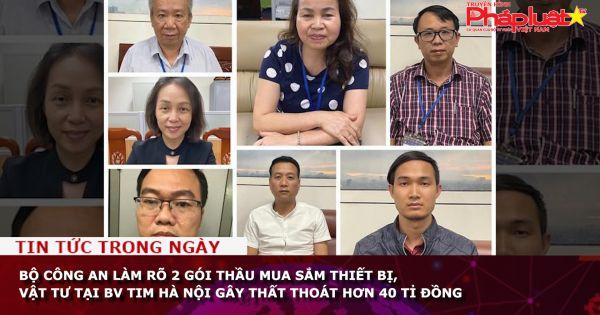 Bộ Công an làm rõ 2 gói thầu mua sắm thiết bị, vật tư tại BV Tim Hà Nội gây thất thoát hơn 40 tỉ đồng
