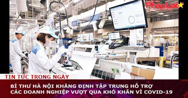 Bí thư Hà Nội khẳng định tập trung hỗ trợ các doanh nghiệp vượt qua khó khăn vì COVID-19
