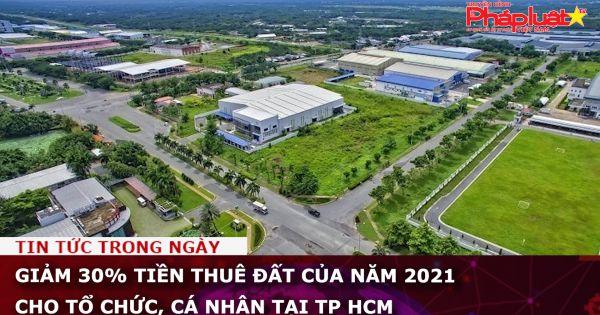 Giảm 30% tiền thuê đất của năm 2021 cho tổ chức, cá nhân tại TP HCM