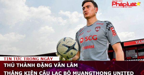 Thủ thành Đặng Văn Lâm thắng kiện CLB Muangthong United