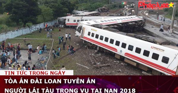 Tòa án Đài Loan tuyên án người lái tàu trong vụ tai nạn 2018