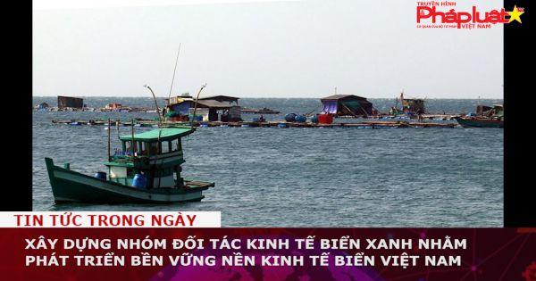 Xây dựng Nhóm đối tác Kinh tế biển xanh nhằm phát triển bền vững nền kinh tế biển Việt Nam