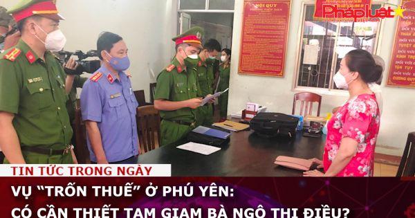 """Vụ """"trốn thuế"""" ở Phú Yên: Có cần thiết tạm giam bà Ngô Thị Điều?"""