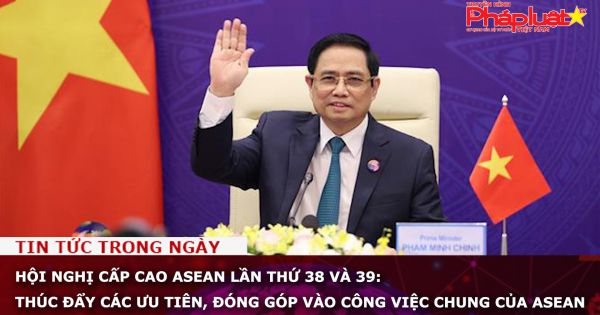 Hội nghị cấp cao ASEAN lần thứ 38 và 39: Thúc đẩy các ưu tiên, đóng góp vào công việc chung của ASEAN